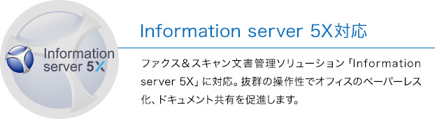 Information server 5X対応 ファックス&スキャン文書管理ソリューション「Information server 5X」に対応。抜群の操作性でオフィスのペーパーレス化、ドキュメント共有を促進します。